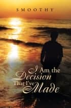 I Am The Decisions That I've Made ebook by Smoothy