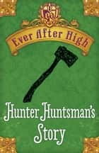 Ever After High: Hunter Huntsman's Story ebook by