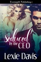 Seduced by the CEO ebook by Lexie Davis