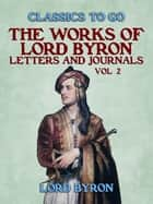 The Works Of Lord Byron, Letters and Journals, Vol 2 ebook by Lord Byron