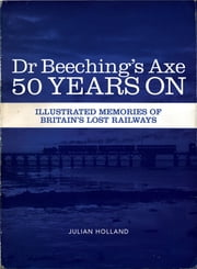 Dr Beeching's Axe 50 Years On - Memories of Britain's Lost Railways ebook by Julian Holland