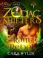 Ram Rebel - Zodiac Shifters: Aries Cursed, #3 ebook by Cara Wylde, Zodiac Shifters