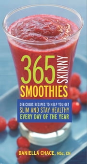 365 Skinny Smoothies - Delicious Recipes to Help You Get Slim and Stay Healthy Every Day of the Year ebook by Daniella Chace