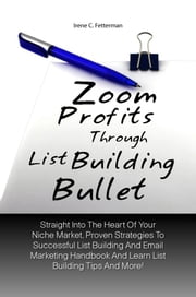 Zoom Profits Through List Building Bullet - Straight Into The Heart Of Your Niche Market, Proven Strategies To Successful List Building And Email Marketing Handbook And Learn List Building Tips And More! ebook by Irene C. Fetterman