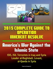 2015 Complete Guide to Operation Inherent Resolve: America's War Against the Islamic State, ISIS, ISIL Terrorists in Iraq and Syria, Leader al-Baghdadi, Levant, al-Qaeda in Syria ebook by Progressive Management