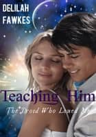 Teaching Him: The Droid Who Loved Me, Part 1 (A Science Fiction Erotic Romance) ebook by Delilah Fawkes