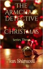 The Armchair Detective At Christmas - Series Three ebook by Ian Shimwell