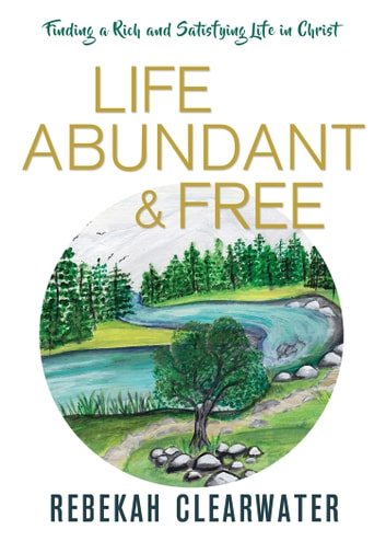 Life Abundant & Free - Finding a Rich and Satisfying Life in Christ ebook by Rebekah Clearwater