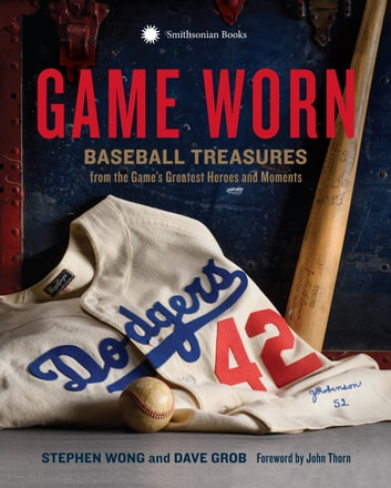 Game Worn - Baseball Treasures from the Game's Greatest Heroes and Moments ebook by Stephen Wong,Dave Grob