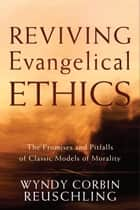 Reviving Evangelical Ethics - The Promises and Pitfalls of Classic Models of Morality ebook by Wyndy Corbin Reuschling