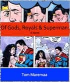 Of Gods, Royals and Superman: A Novel ebook by Tom Maremaa