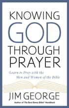 Knowing God Through Prayer - Learn to Pray with the Men and Women of the Bible eBook by Jim George