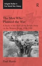 The Men Who Planned the War - A Study of the Staff of the British Army on the Western Front, 1914-1918 ebook by Paul Harris