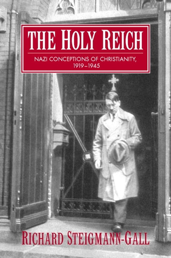 The Holy Reich - Nazi Conceptions of Christianity, 1919–1945 ebook by Richard Steigmann-Gall