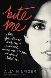Bite Me - How Lyme Disease Stole My Childhood, Made Me Crazy, and Almost Killed Me ebook by Ally Hilfiger,Tommy Hilfiger