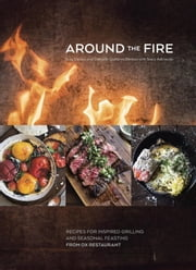 Around the Fire - Recipes for Inspired Grilling and Seasonal Feasting from Ox Restaurant ebook by Greg Denton,Gabrielle Quiñónez Denton,Stacy Adimando