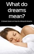What Do Dreams Mean? A Dream Book on How to Interpret Dreams ebook by jenna cortes