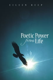 Poetic Power from Life ebook by Eileen Reep