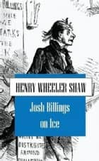 Josh Billings on Ice - And Other Things ebook by Henry Wheeler Shaw