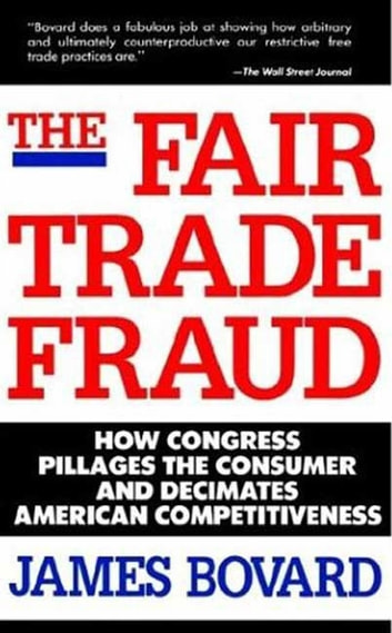 The Fair Trade Fraud - How Congress Pillages the Consumer and Decimates American Competitiveness ebook by James Bovard