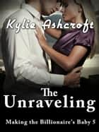 The Unraveling - Making the Billionaire's Baby 5 ebook by Kylie Ashcroft
