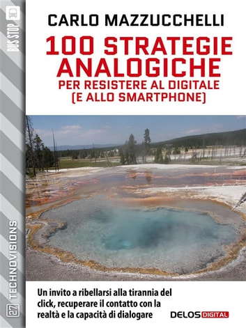 100 strategie analogiche per resistere al digitale (e allo smartphone) ebook by Carlo Mazzucchelli