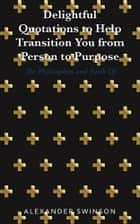 Delightful Quotations to Help Transition You from Person to Purpose ebook by Alexander Swinson