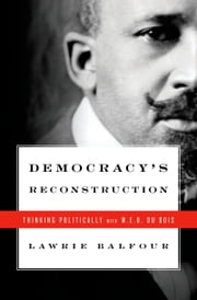 Democracy's Reconstruction - Thinking Politically with W.E.B. Du Bois ebook by Lawrie Balfour