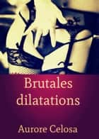 Brutales dilatations ebook by Aurore Celosa