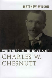 Whiteness in the Novels of Charles W. Chesnutt ebook by Matthew Wilson