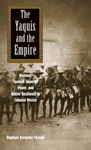 The Yaquis and the Empire - Violence, Spanish Imperial Power, and Native Resilience in Colonial Mexico ebook by Prof. Raphael Brewster Folsom