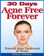 30 Days Acne Free Forever: Natural Acne Treatment at Home ebook by Ashley K. Willington