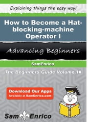 How to Become a Hat-blocking-machine Operator I - How to Become a Hat-blocking-machine Operator I ebook by Aleshia Winfield