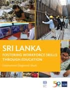 Sri Lanka - Fostering Workforce Skills through Education ebook by Asian Development Bank, International Labour Office