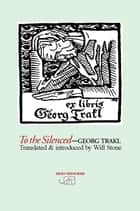 To the Silenced - Selected Poems ebook by Georg Trakl, Will Stone