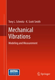 Mechanical Vibrations - Modeling and Measurement ebook by Tony L. Schmitz,K. Scott Smith