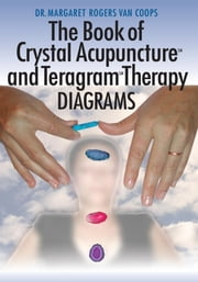 The Book of Crystal Acupuncture and Teragram Therapy Diagrams ebook by Dr. Margaret Rogers Van Coops