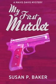 My First Murder - Mavis Davis Mysteries, #1 ebook by Susan P. Baker