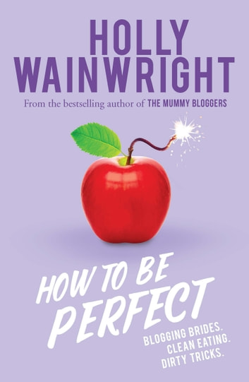 How to Be Perfect - Blogging brides. Clean eating. Dirty tricks. ebook by Holly Wainwright