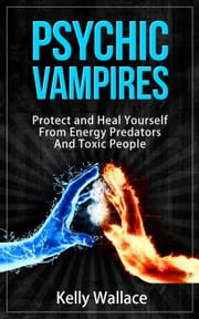 Psychic Vampires - How To Protect and Heal Yourself From Energy Predators And Toxic People ebook by Kelly Wallace