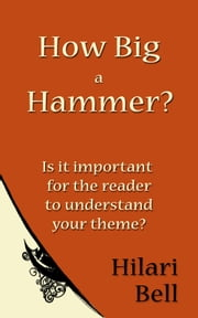 How Big a Hammer? Is it important for the reader to understand your theme? ebook by Hilari Bell