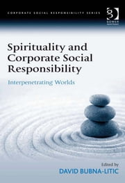Spirituality and Corporate Social Responsibility - Interpenetrating Worlds ebook by David Bubna-Litic,Professor Güler Aras,Professor David Crowther