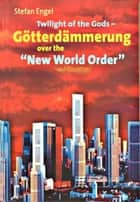 "Twilight of the Gods - Götterdämmerung over the ""New World Order"" ebook by Stefan Engel"