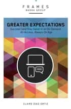 Greater Expectations (Frames Series), eBook - Succeed (and Stay Sane) in an On-Demand, All-Access, Always-On Age ebook by Barna Group, Claire Diaz-Ortiz