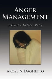Anger Management - A Collection Of Urban Poetry ebook by Arose N Daghetto