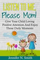 Listen To Me, Please Mom! Give Your Child Loving Positive Attention And Enjoy Those Daily Moments ebook by Jennifer N. Smith