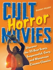 Cult Horror Movies - Discover the 33 Best Scary, Suspenseful, Gory, and Monstrous Cinema Classics ebook by Danny Peary