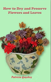 How to Preserve and Dry Flowers and Leaves ebook by Patricia Gaydos