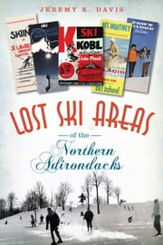 Lost Ski Areas of the Northern Adirondacks ebook by Jeremy K. Davis