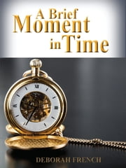A Brief Moment in Time ebook by Deborah French